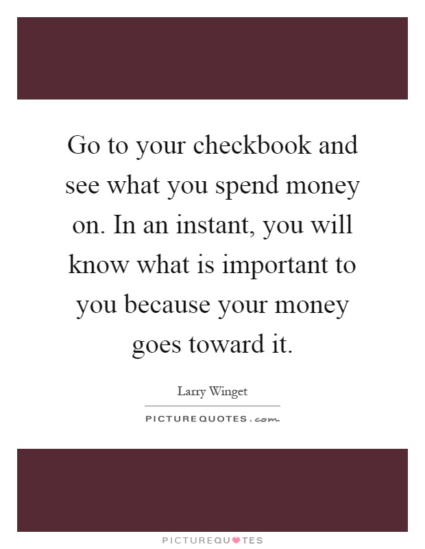 Go to your checkbook and see what you spend money on. In an instant, you will know what is important to you because your money goes toward it Picture Quote #1