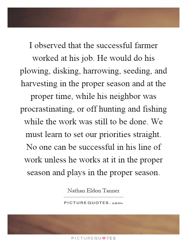 I observed that the successful farmer worked at his job. He would do his plowing, disking, harrowing, seeding, and harvesting in the proper season and at the proper time, while his neighbor was procrastinating, or off hunting and fishing while the work was still to be done. We must learn to set our priorities straight. No one can be successful in his line of work unless he works at it in the proper season and plays in the proper season Picture Quote #1