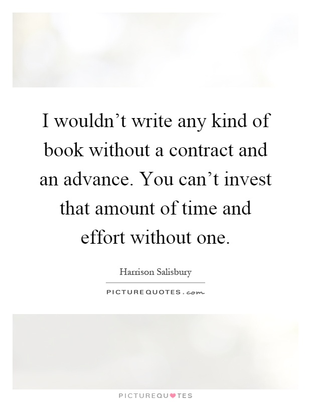 I wouldn't write any kind of book without a contract and an advance. You can't invest that amount of time and effort without one Picture Quote #1