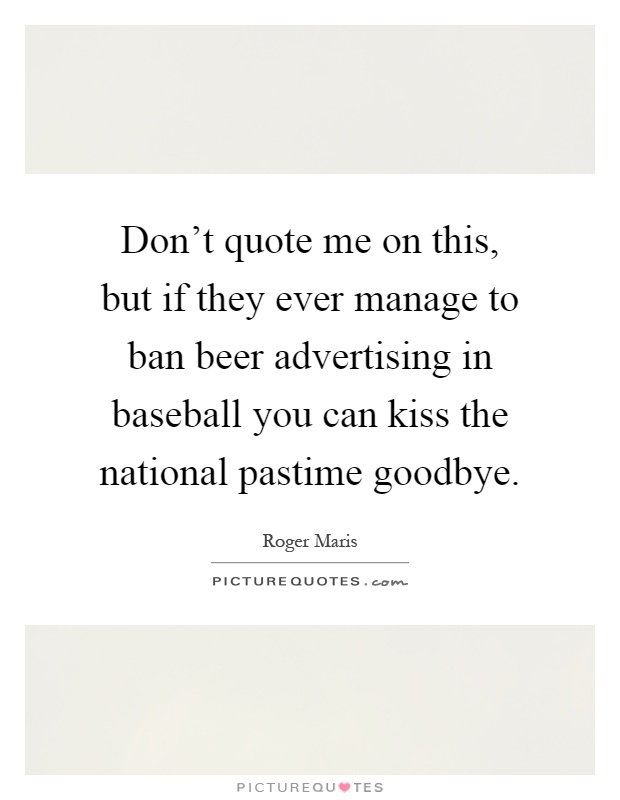 Don't quote me on this, but if they ever manage to ban beer advertising in baseball you can kiss the national pastime goodbye Picture Quote #1