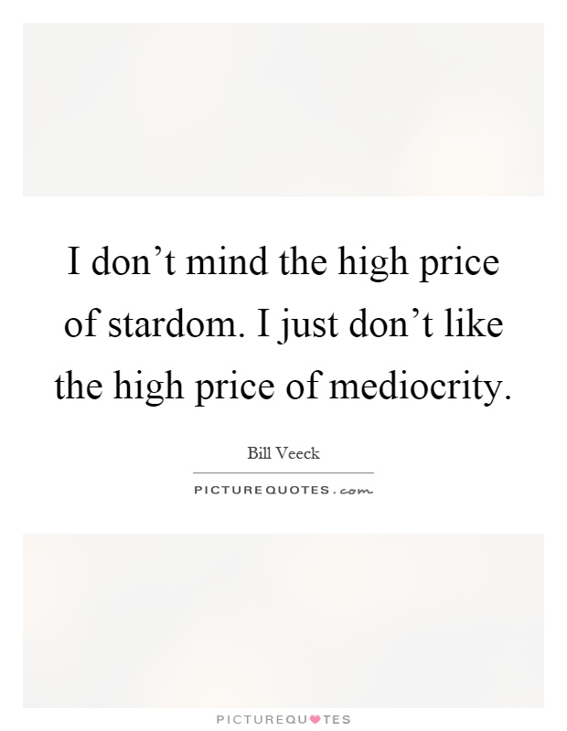 I don't mind the high price of stardom. I just don't like the high price of mediocrity Picture Quote #1