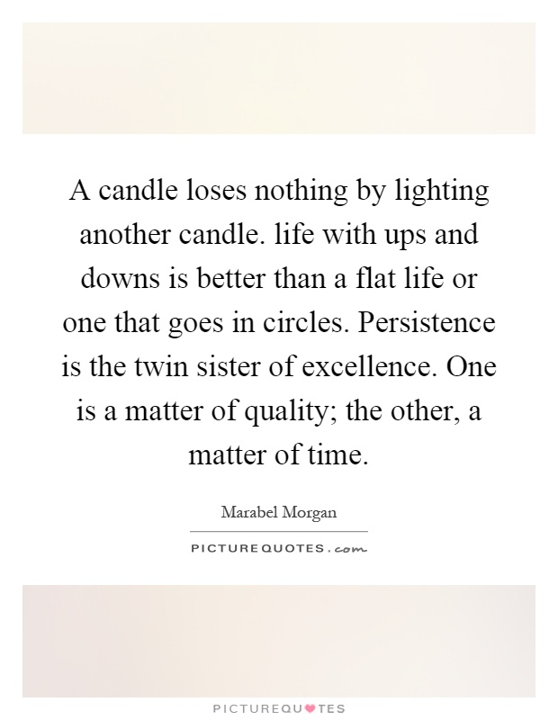 A candle loses nothing by lighting another candle. life with ups and downs is better than a flat life or one that goes in circles. Persistence is the twin sister of excellence. One is a matter of quality; the other, a matter of time Picture Quote #1