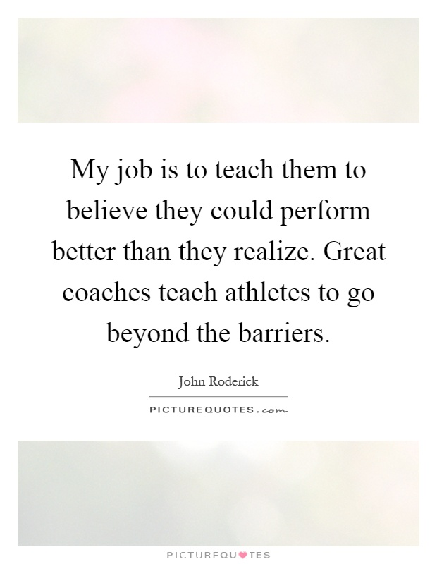 My job is to teach them to believe they could perform better than they realize. Great coaches teach athletes to go beyond the barriers Picture Quote #1