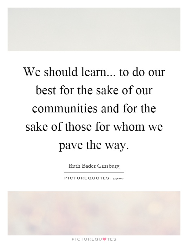 We should learn... to do our best for the sake of our communities and for the sake of those for whom we pave the way Picture Quote #1