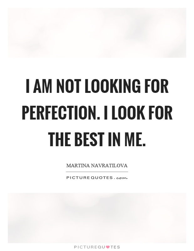 I am not looking for perfection. I look for the best in me ...