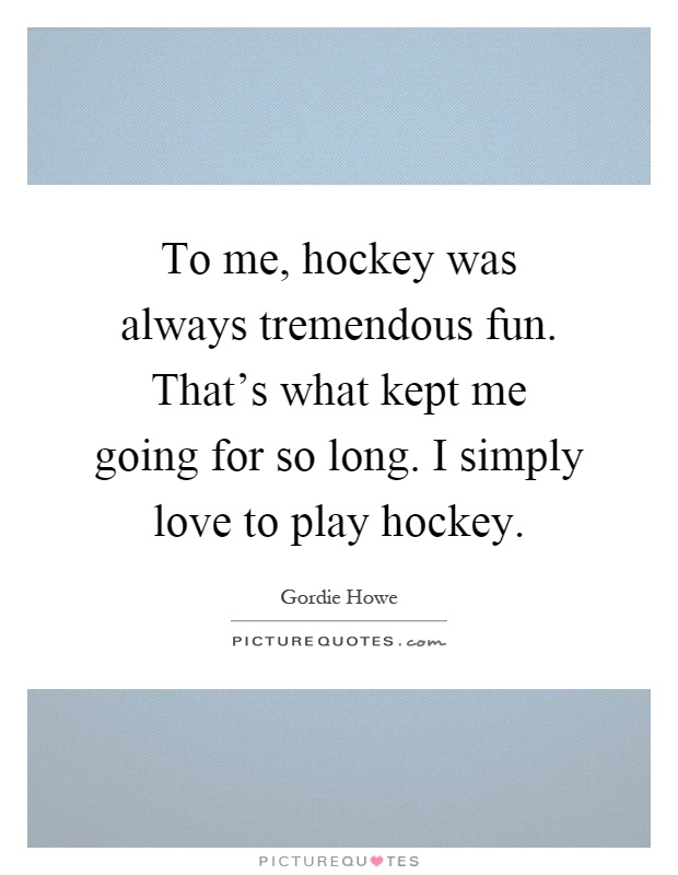 To me, hockey was always tremendous fun. That's what kept me going for so long. I simply love to play hockey Picture Quote #1