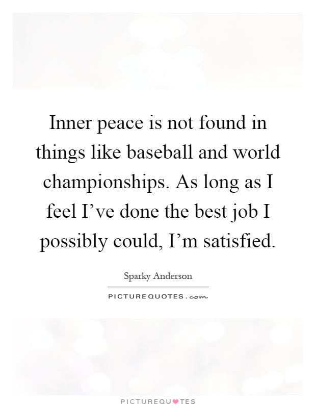 Inner peace is not found in things like baseball and world championships. As long as I feel I've done the best job I possibly could, I'm satisfied Picture Quote #1