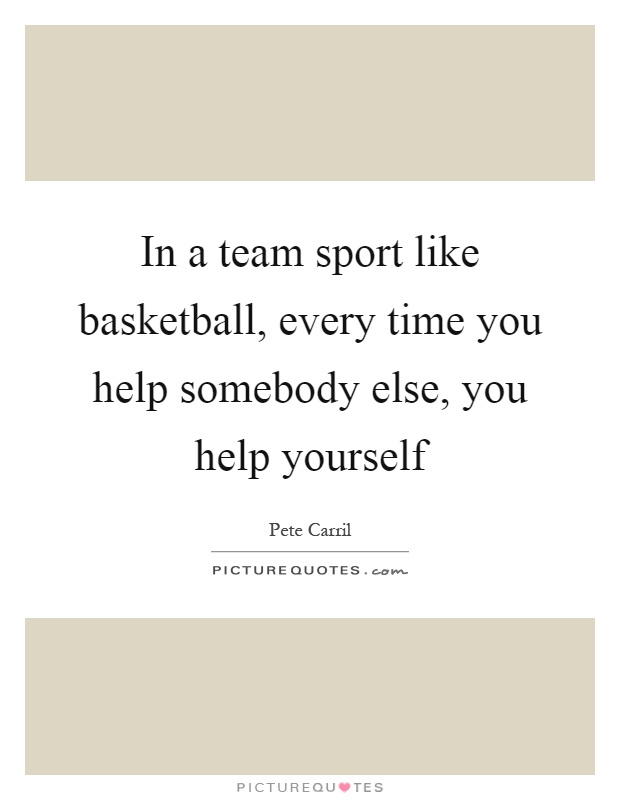 In a team sport like basketball, every time you help somebody else, you help yourself Picture Quote #1