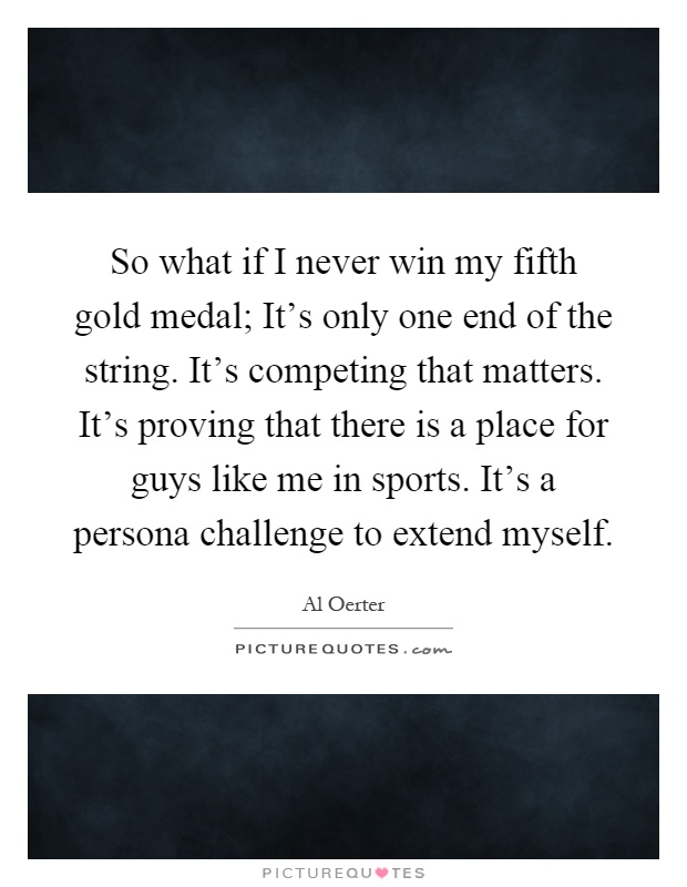 So what if I never win my fifth gold medal; It's only one end of the string. It's competing that matters. It's proving that there is a place for guys like me in sports. It's a persona challenge to extend myself Picture Quote #1