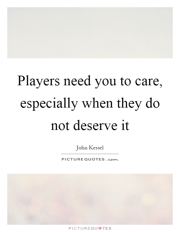 Players need you to care, especially when they do not deserve it Picture Quote #1