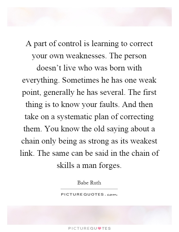 A part of control is learning to correct your own weaknesses. The person doesn't live who was born with everything. Sometimes he has one weak point, generally he has several. The first thing is to know your faults. And then take on a systematic plan of correcting them. You know the old saying about a chain only being as strong as its weakest link. The same can be said in the chain of skills a man forges Picture Quote #1