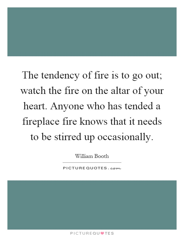 The tendency of fire is to go out; watch the fire on the altar of your heart. Anyone who has tended a fireplace fire knows that it needs to be stirred up occasionally Picture Quote #1