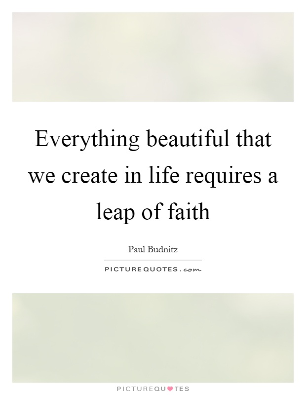 Everything beautiful that we create in life requires a leap of faith Picture Quote #1