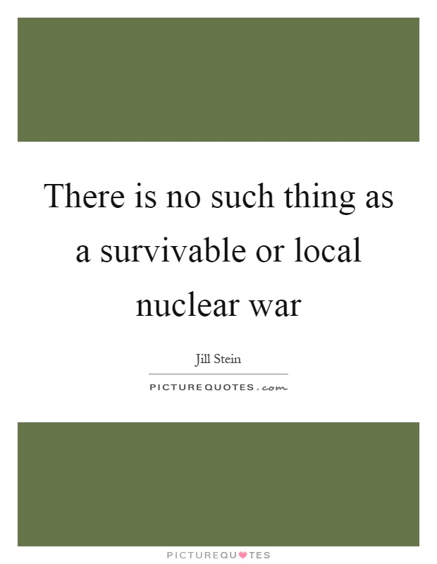 There is no such thing as a survivable or local nuclear war Picture Quote #1