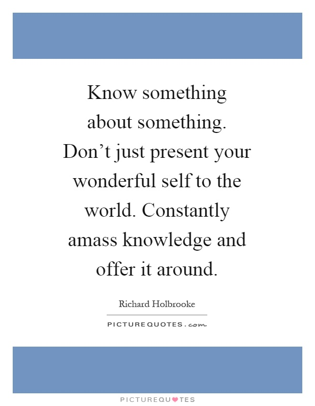 Know something about something. Don't just present your wonderful self to the world. Constantly amass knowledge and offer it around Picture Quote #1