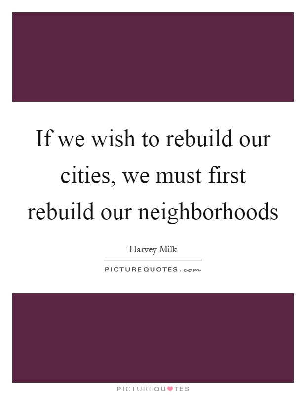 If we wish to rebuild our cities, we must first rebuild our neighborhoods Picture Quote #1