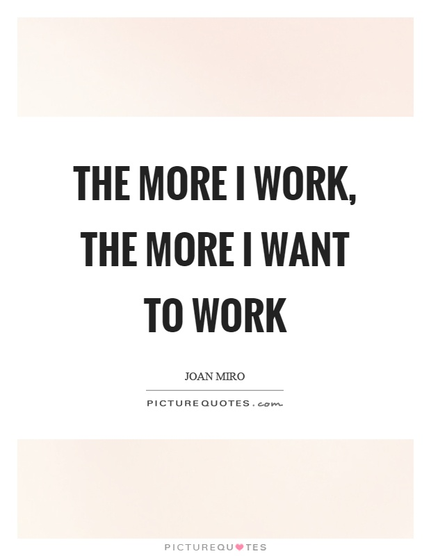 The more I work, the more I want to work Picture Quote #1