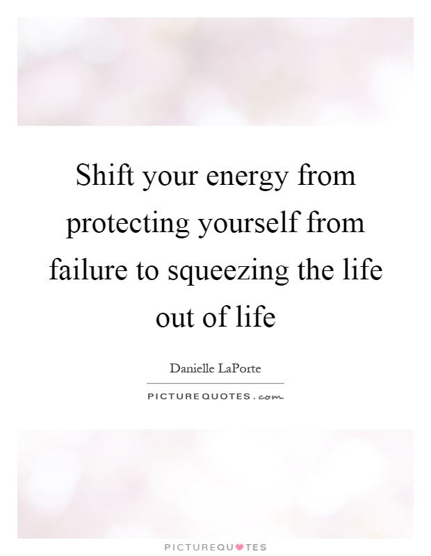 Shift your energy from protecting yourself from failure to squeezing the life out of life Picture Quote #1