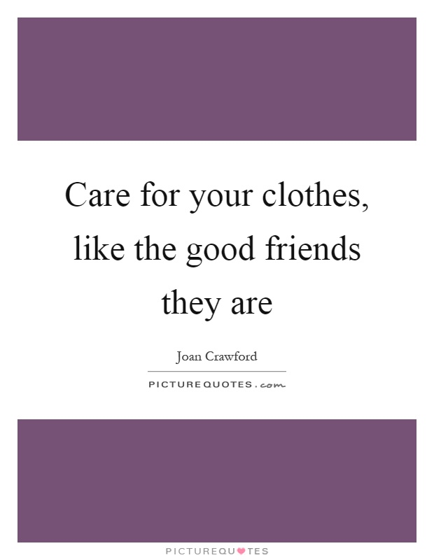 Care for your clothes, like the good friends they are Picture Quote #1