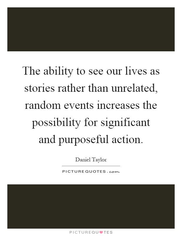 The ability to see our lives as stories rather than unrelated, random events increases the possibility for significant and purposeful action Picture Quote #1