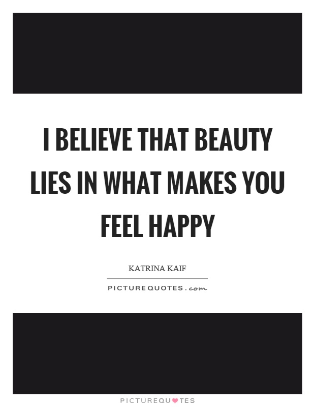 I believe that beauty lies in what makes you feel happy Picture Quote #1