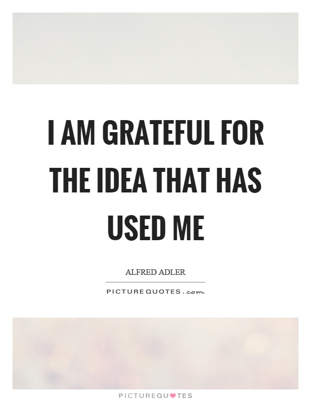 I am grateful for the idea that has used me Picture Quote #1