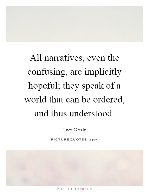 All narratives, even the confusing, are implicitly hopeful; they speak of a world that can be ordered, and thus understood Picture Quote #1