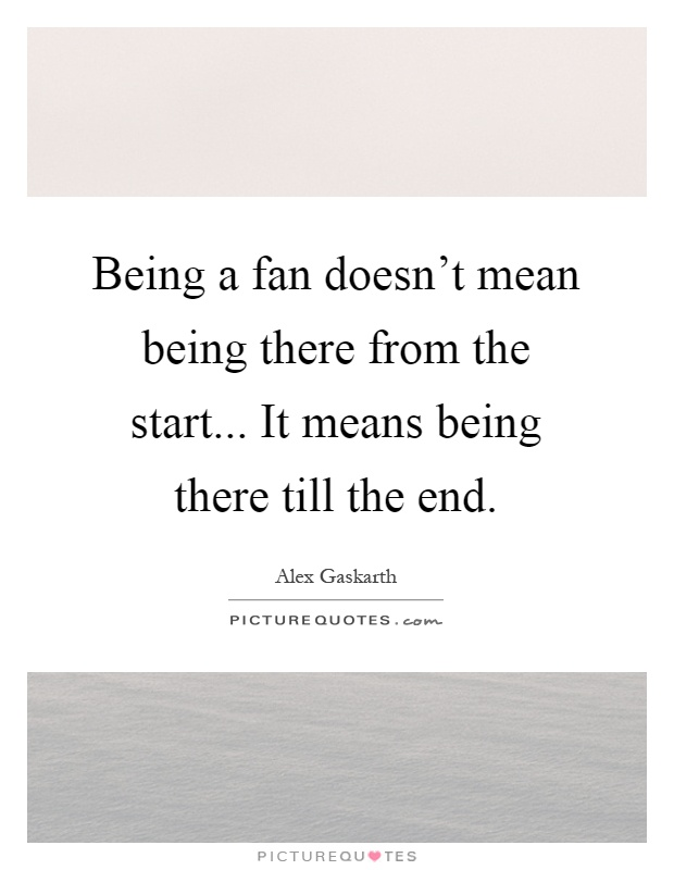 Being a fan doesn't mean being there from the start... It means being there till the end Picture Quote #1