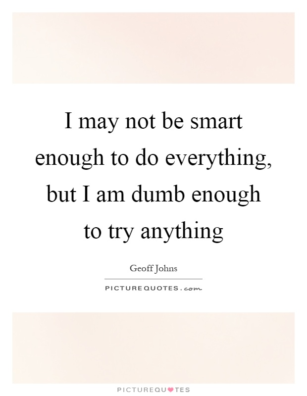 I may not be smart enough to do everything, but I am dumb enough to try anything Picture Quote #1