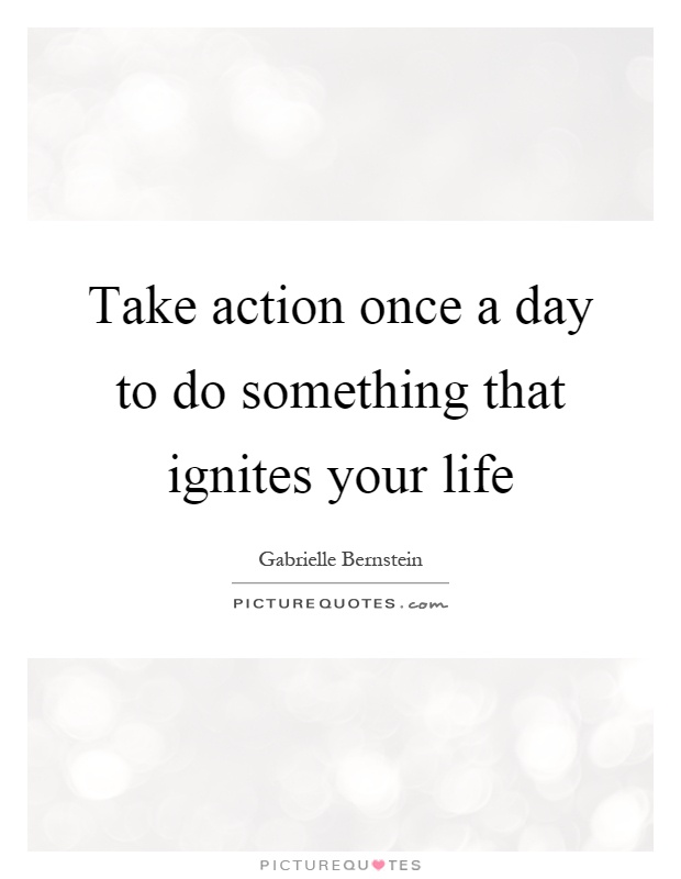 Take action once a day to do something that ignites your life Picture Quote #1