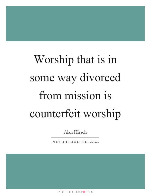 Worship that is in some way divorced from mission is counterfeit worship Picture Quote #1