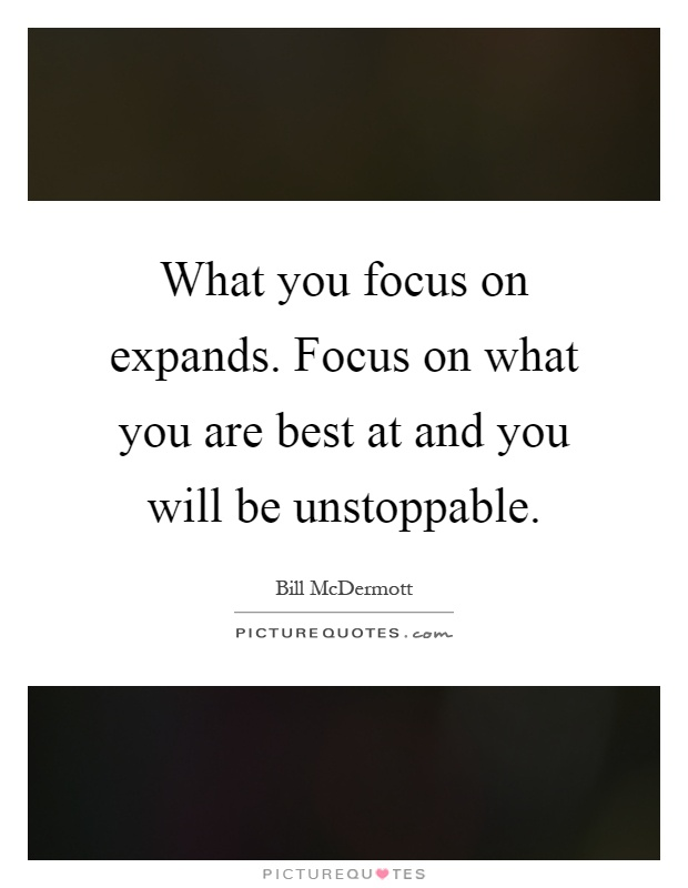 What you focus on expands. Focus on what you are best at and you will be unstoppable Picture Quote #1
