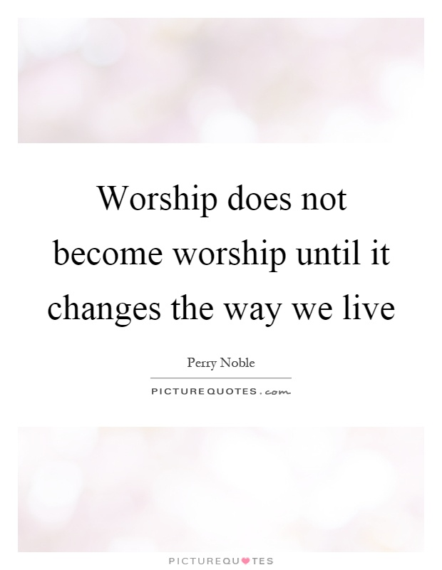 Worship does not become worship until it changes the way we live Picture Quote #1