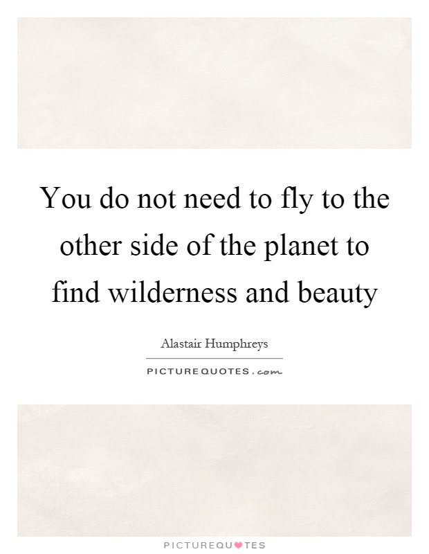 You do not need to fly to the other side of the planet to find wilderness and beauty Picture Quote #1