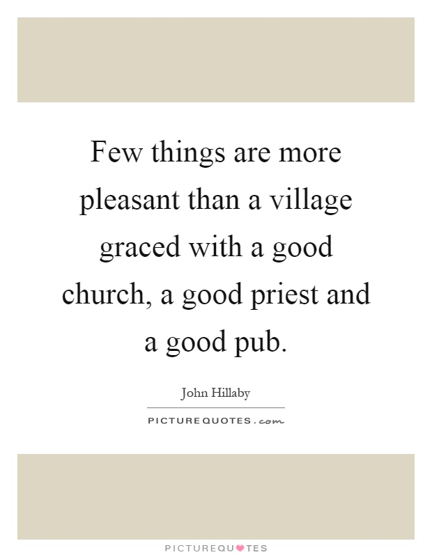 Few things are more pleasant than a village graced with a good church, a good priest and a good pub Picture Quote #1
