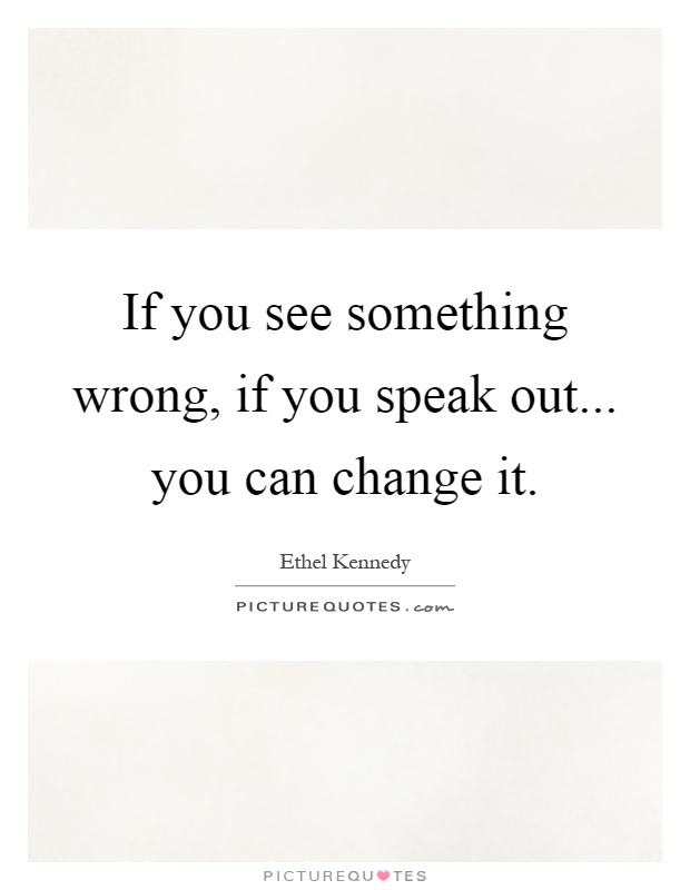 If you see something wrong, if you speak out... you can change it Picture Quote #1