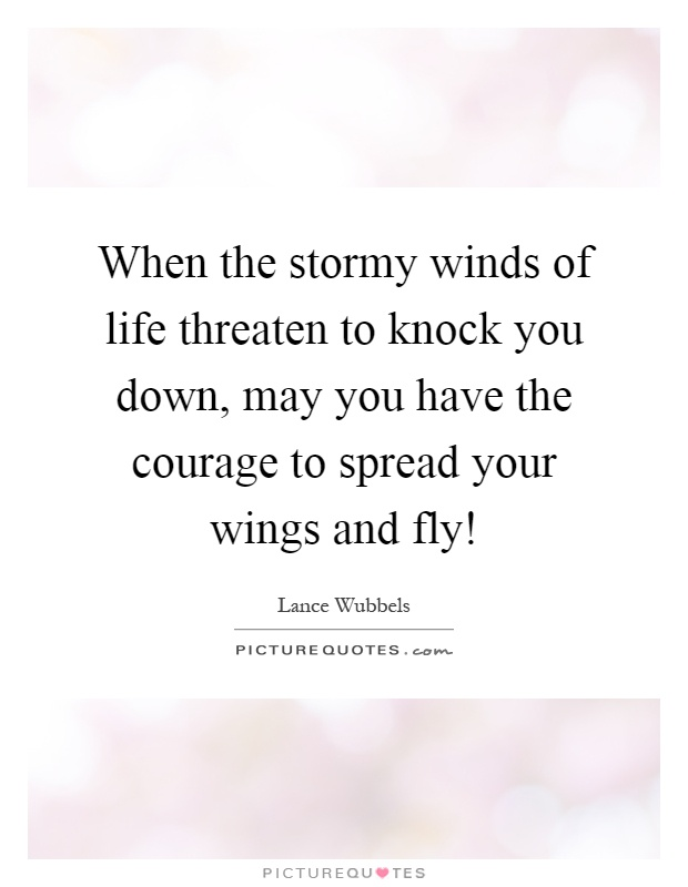 When the stormy winds of life threaten to knock you down, may you have the courage to spread your wings and fly! Picture Quote #1