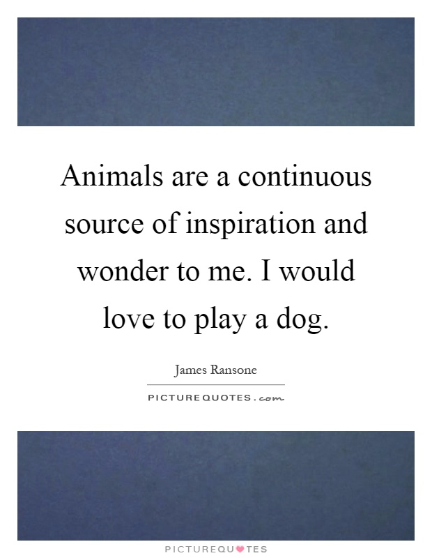 Animals are a continuous source of inspiration and wonder to me. I would love to play a dog Picture Quote #1