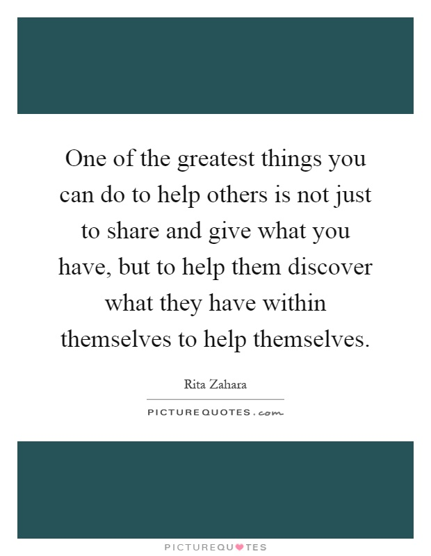 One of the greatest things you can do to help others is not just to share and give what you have, but to help them discover what they have within themselves to help themselves Picture Quote #1