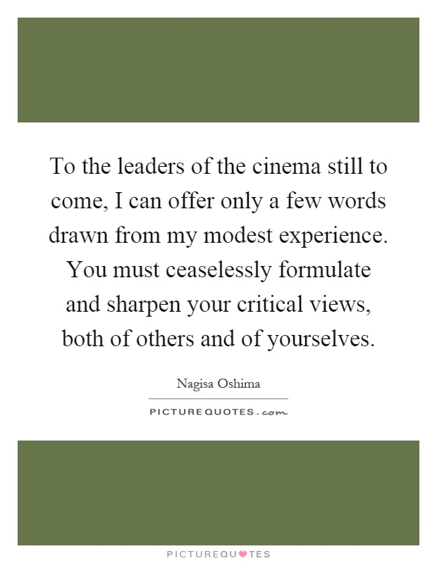 To the leaders of the cinema still to come, I can offer only a few words drawn from my modest experience. You must ceaselessly formulate and sharpen your critical views, both of others and of yourselves Picture Quote #1