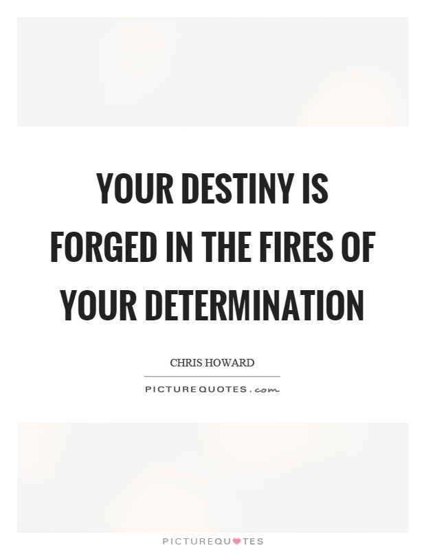 Your destiny is forged in the fires of your determination Picture Quote #1
