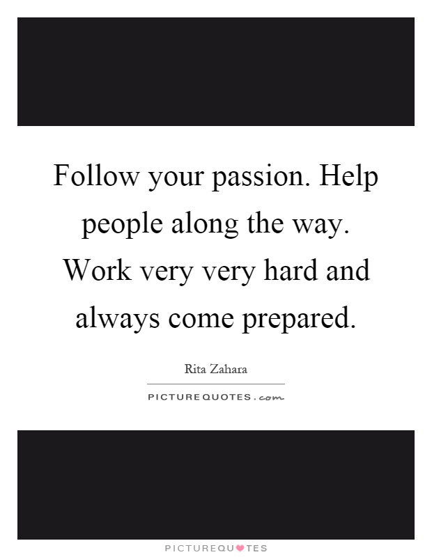 Follow your passion. Help people along the way. Work very very hard and always come prepared Picture Quote #1