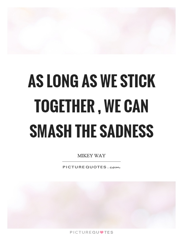 As long as we stick together, we can smash the sadness Picture Quote #1