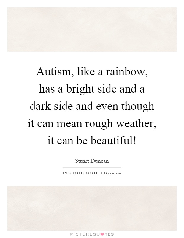 Autism, like a rainbow, has a bright side and a dark side and even though it can mean rough weather, it can be beautiful! Picture Quote #1