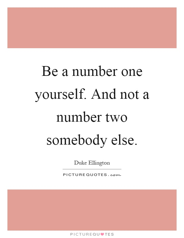 Be a number one yourself. And not a number two somebody else Picture Quote #1