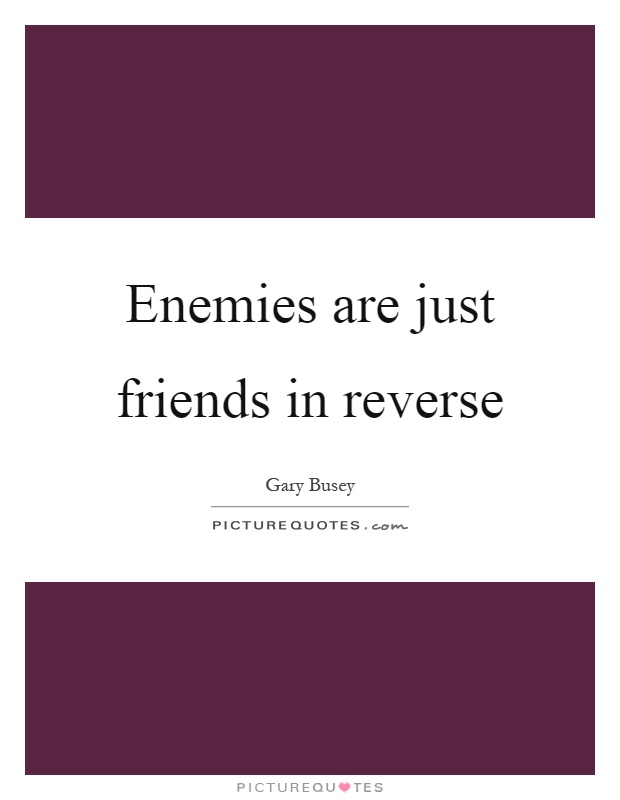 Enemies are just friends in reverse Picture Quote #1