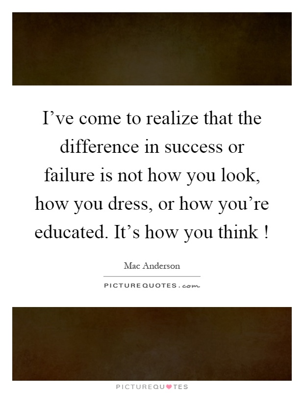 I've come to realize that the difference in success or failure is not how you look, how you dress, or how you're educated. It's how you think! Picture Quote #1