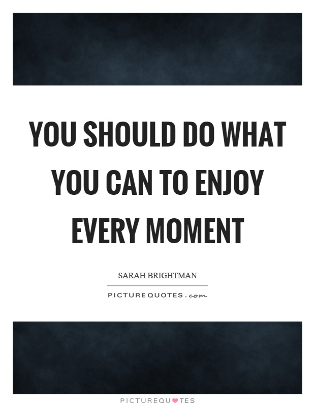 You should do what you can to enjoy every moment Picture Quote #1