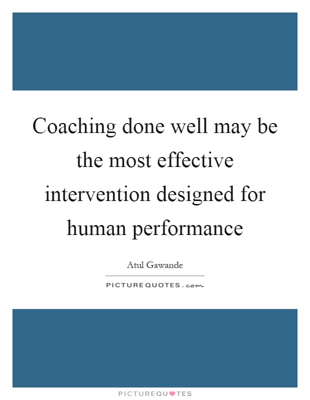 Coaching done well may be the most effective intervention designed for human performance Picture Quote #1