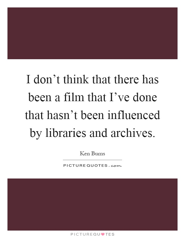 I don't think that there has been a film that I've done that hasn't been influenced by libraries and archives Picture Quote #1